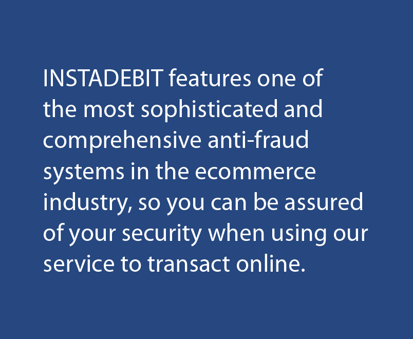 Instadebit features one of the most sophisticated and comprehensive anti-fraud systems in the ecommerce industry